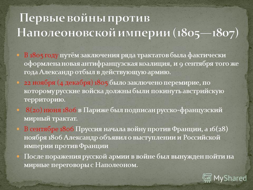 В 1805 году путём заключения ряда трактатов была фактически оформлена новая антифранцузская коалиция, и 9 сентября того же года Александр отбыл в действующую армию. 22 ноября (4 декабря) 1805 было заключено перемирие, по которому русские войска должн