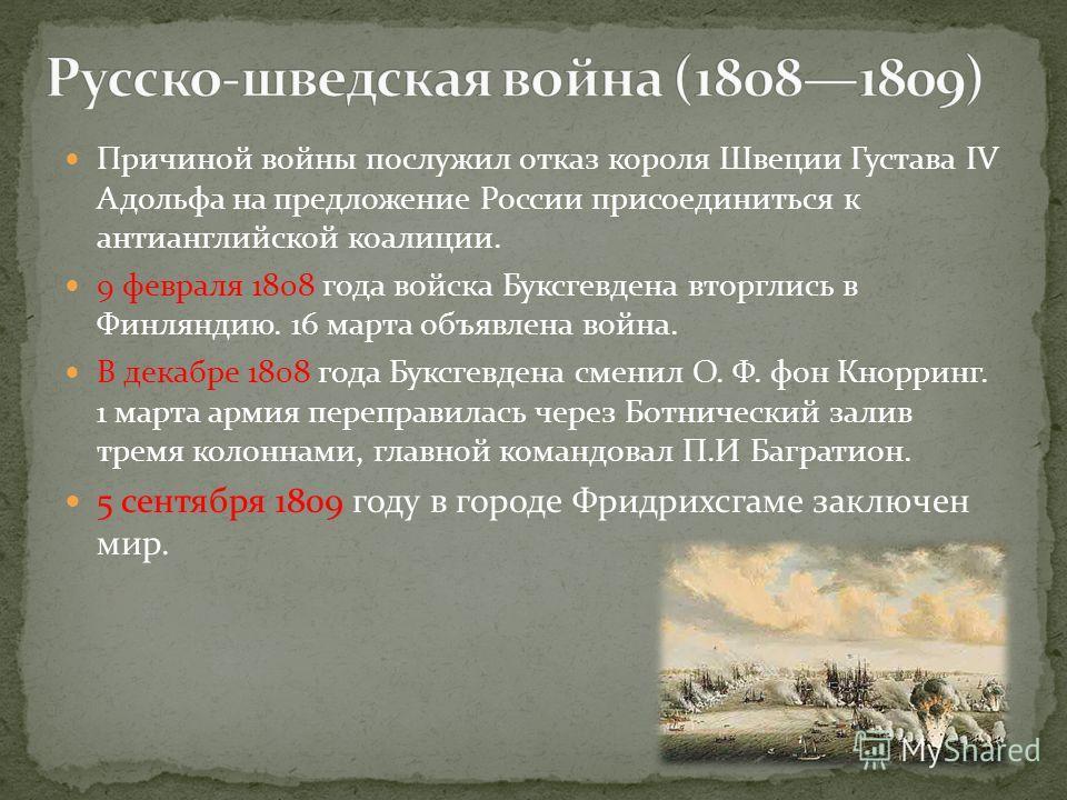 Причиной войны послужил отказ короля Швеции Густава IV Адольфа на предложение России присоединиться к антианглийской коалиции. 9 февраля 1808 года войска Буксгевдена вторглись в Финляндию. 16 марта объявлена война. В декабре 1808 года Буксгевдена сме