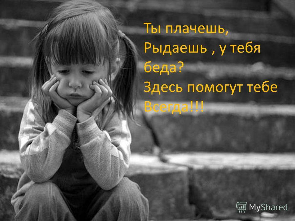 Ты плачешь, Рыдаешь, у тебя беда? Здесь помогут тебе Всегда!!!