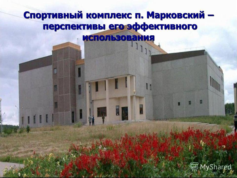 Спортивный комплекс п. Марковский – перспективы его эффективного использования