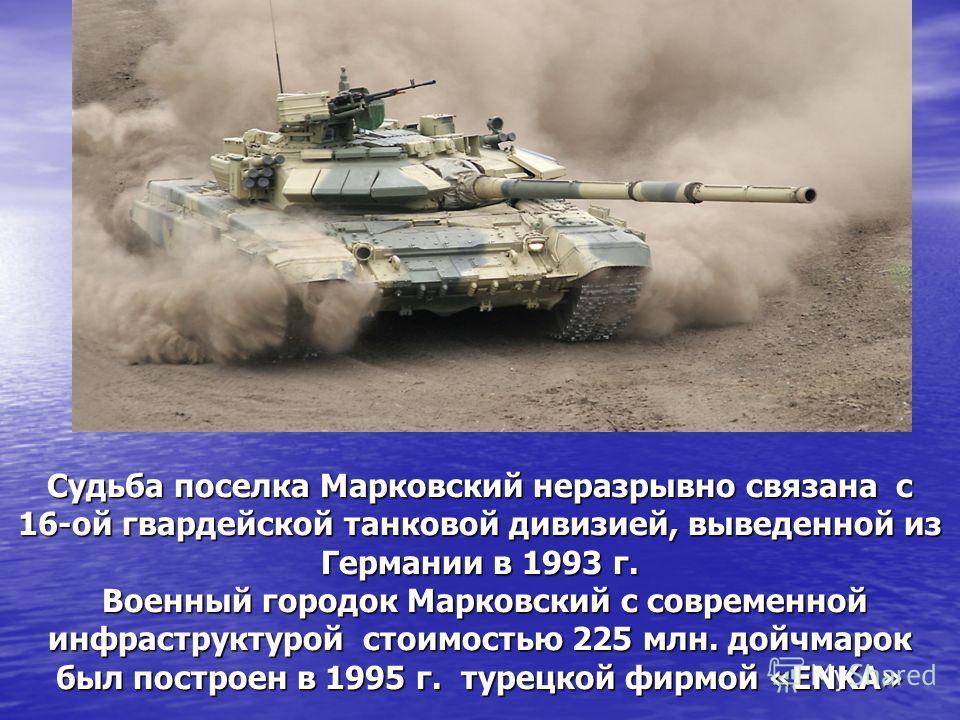 Судьба поселка Марковский неразрывно связана с 16-ой гвардейской танковой дивизией, выведенной из Германии в 1993 г. Военный городок Марковский с современной инфраструктурой стоимостью 225 млн. дойчмарок был построен в 1995 г. турецкой фирмой «ENKA»