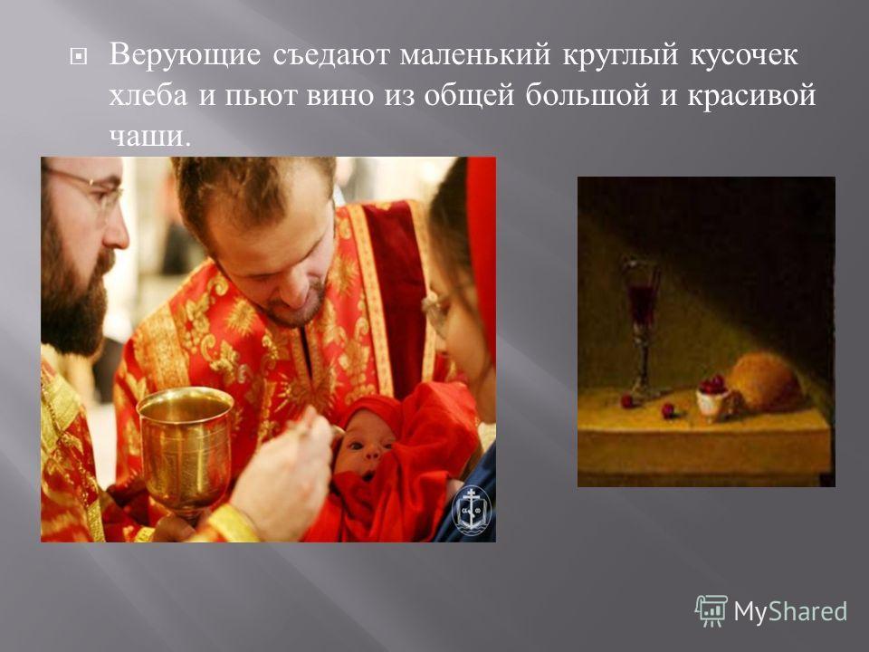 Верующие съедают маленький круглый кусочек хлеба и пьют вино из общей большой и красивой чаши.