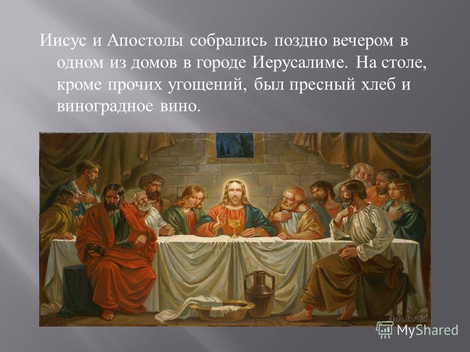 Иисус и Апостолы собрались поздно вечером в одном из домов в городе Иерусалиме. На столе, кроме прочих угощений, был пресный хлеб и виноградное вино.