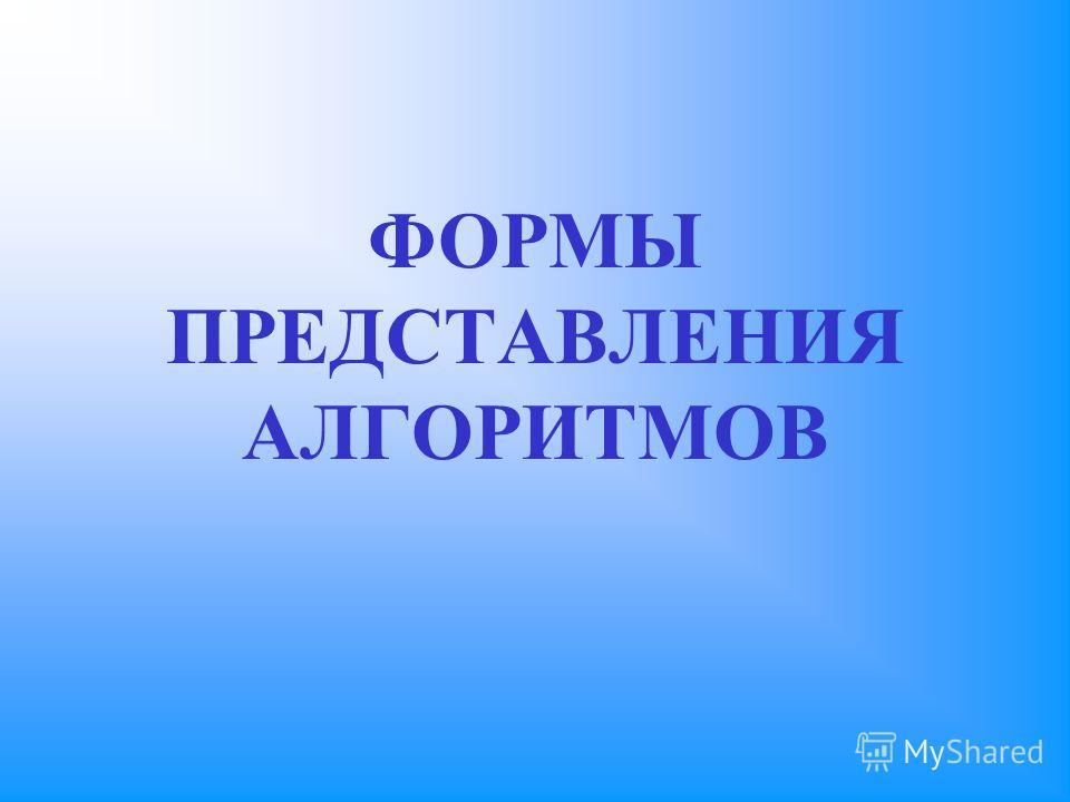 ФОРМЫ ПРЕДСТАВЛЕНИЯ АЛГОРИТМОВ