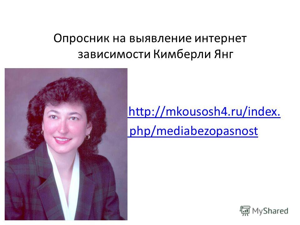 Опросник на выявление интернет зависимости Кимберли Янг http://mkousosh4.ru/index. php/mediabezopasnost
