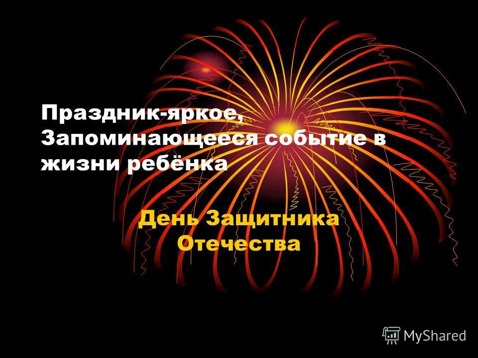Праздник-яркое, Запоминающееся событие в жизни ребёнка День Защитника Отечества