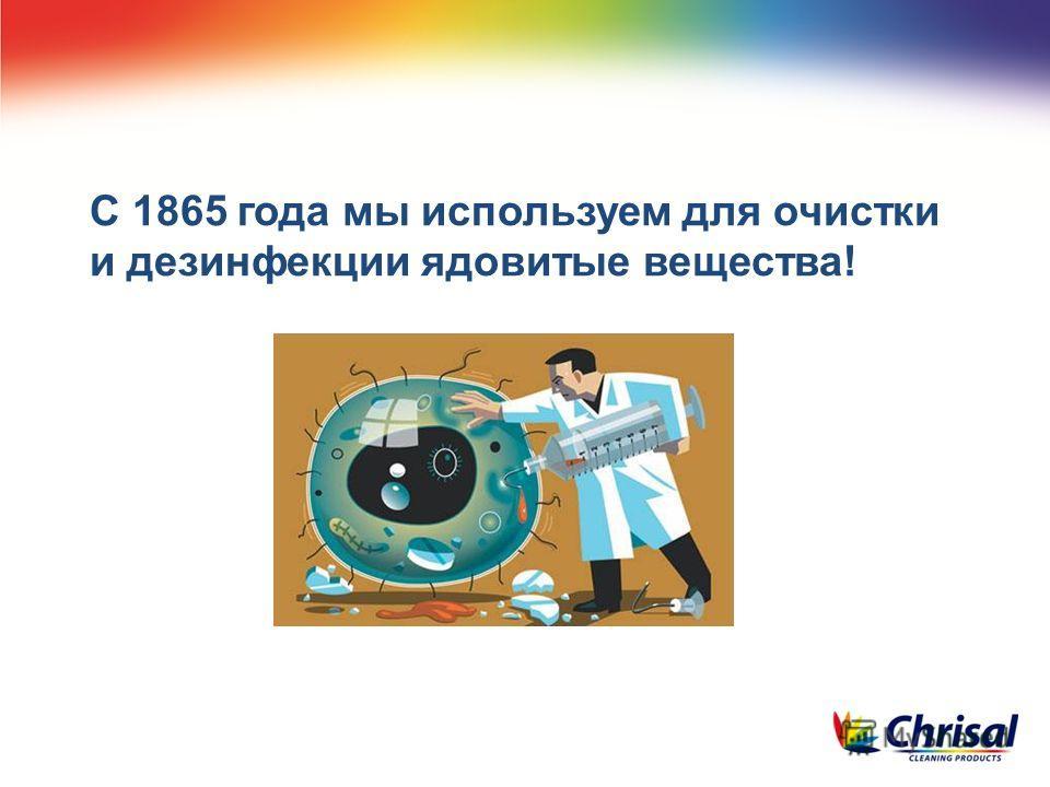С 1865 года мы используем для очистки и дезинфекции ядовитые вещества!
