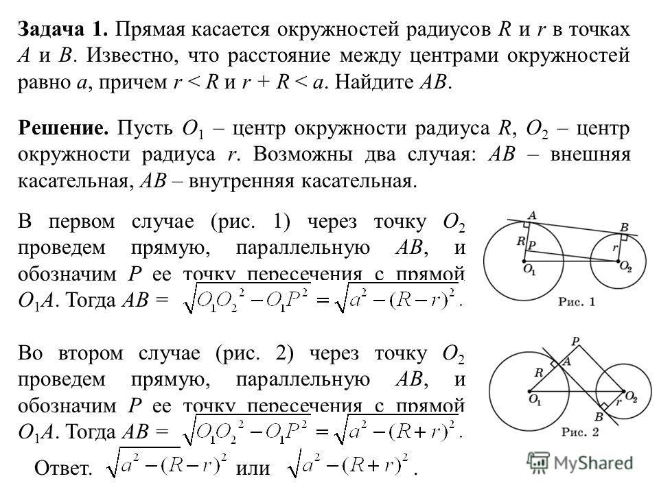 Задача 1. Прямая касается окружностей радиусов R и r в точках A и B. Известно, что расстояние между центрами окружностей равно a, причем r < R и r + R < a. Найдите AB. Ответ. или. Решение. Пусть O 1 – центр окружности радиуса R, O 2 – центр окружност