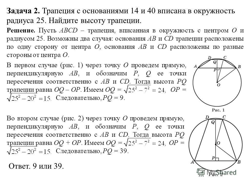 Задача 2. Трапеция с основаниями 14 и 40 вписана в окружность радиуса 25. Найдите высоту трапеции. Решение. Пусть ABCD – трапеция, вписанная в окружность с центром O и радиусом 25. Возможны два случая: основания AB и CD трапеции расположены по одну с