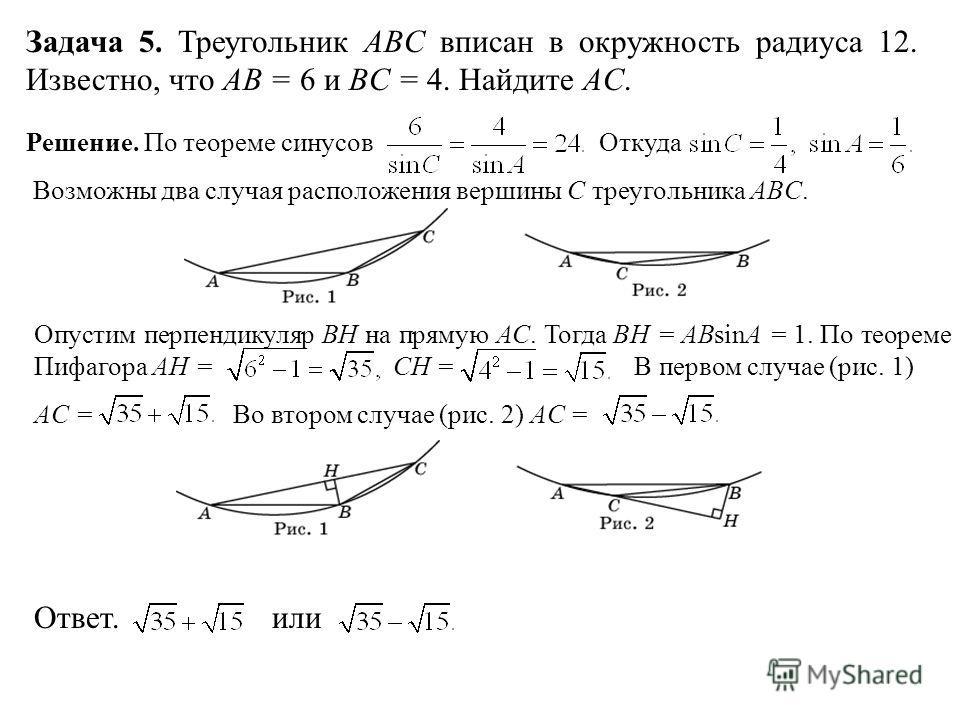 Задача 5. Треугольник ABC вписан в окружность радиуса 12. Известно, что AB = 6 и BC = 4. Найдите AC. Решение. По теореме синусов Откуда Возможны два случая расположения вершины C треугольника ABC. Опустим перпендикуляр BH на прямую AC. Тогда BH = ABs