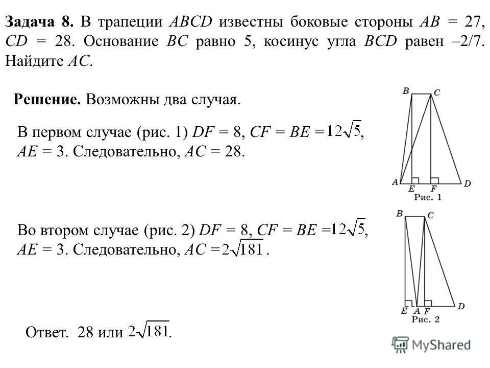 Задача 8. В трапеции ABCD известны боковые стороны AB = 27, CD = 28. Основание BC равно 5, косинус угла BCD равен –2/7. Найдите AC. Решение. Возможны два случая. В первом случае (рис. 1) DF = 8, CF = BE =, AE = 3. Следовательно, AC = 28. Во втором сл