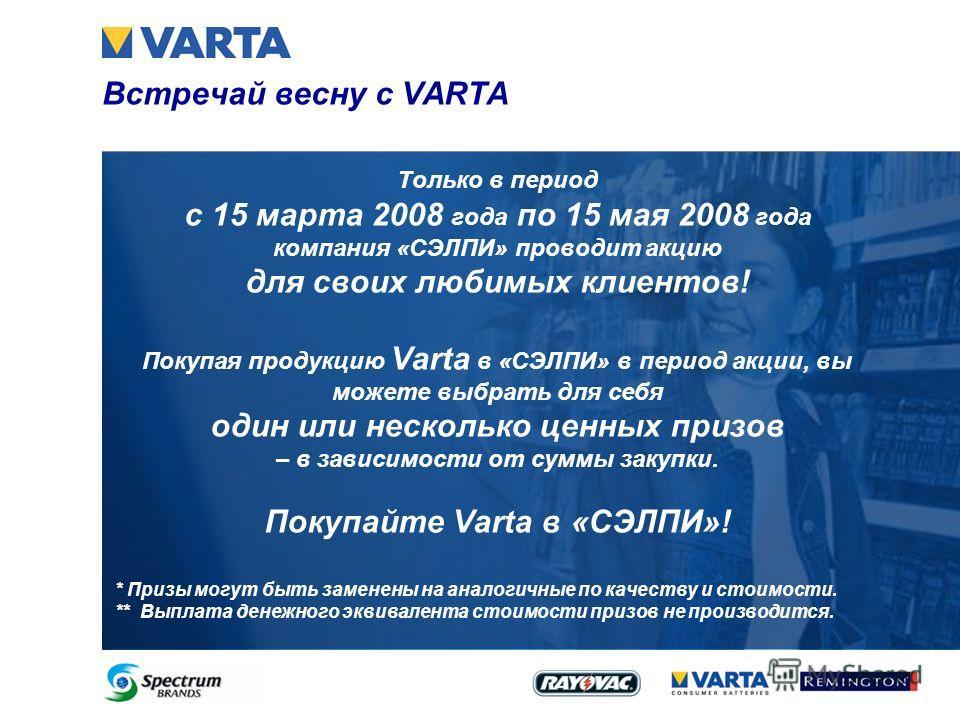 Встречай весну с VARTA Только в период с 15 марта 2008 года по 15 мая 2008 года компания «СЭЛПИ» проводит акцию для своих любимых клиентов! Покупая продукцию Varta в «СЭЛПИ» в период акции, вы можете выбрать для себя один или несколько ценных призов