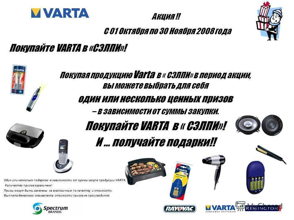 Покупая продукцию Varta в « СЭЛПИ» в период акции, вы можете выбрать для себя один или несколько ценных призов – в зависимости от суммы закупки. Покупайте VARTA в « СЭЛПИ»! И … получайте подарки!! Один или несколько подарков - в зависимости от суммы
