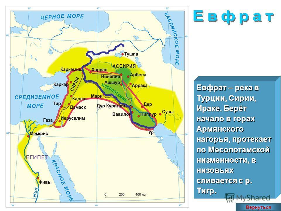 Евфрат – река в Турции, Сирии, Ираке. Берёт начало в горах Армянского нагорья, протекает по Месопотамской низменности, в низовьях сливается с р. Тигр. Вернуться