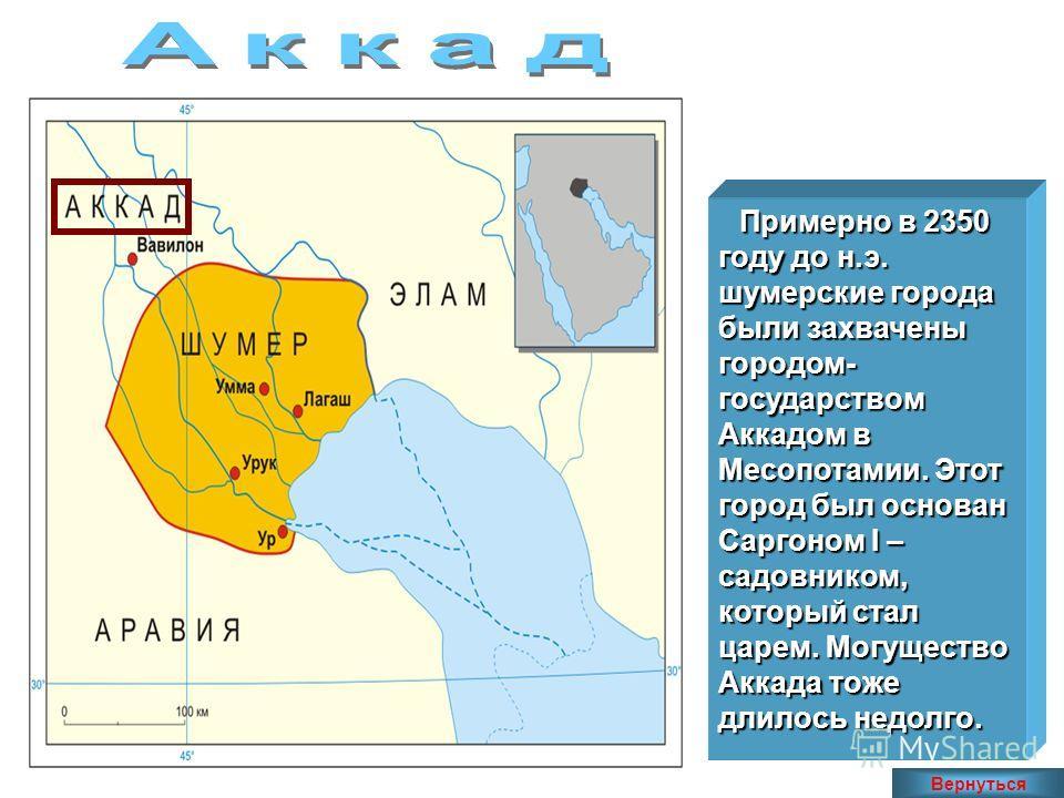 Примерно в 2350 году до н.э. шумерские города были захвачены городом- государством Аккадом в Месопотамии. Этот город был основан Саргоном I – садовником, который стал царем. Могущество Аккада тоже длилось недолго. Вернуться