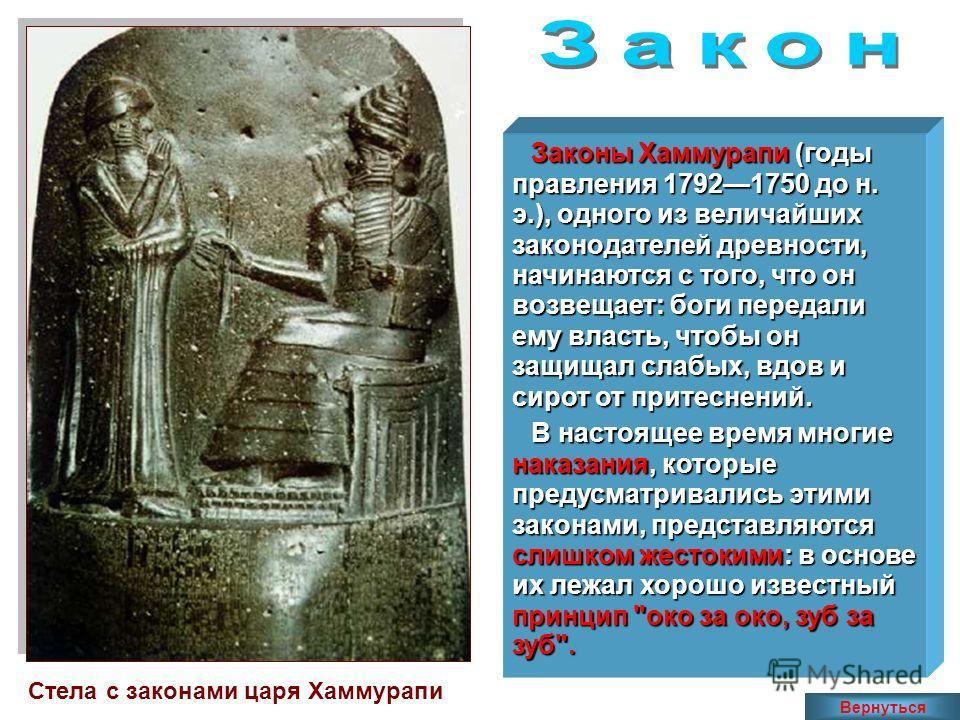 Стела с законами царя Хаммурапи Законы Хаммурапи (годы правления 17921750 до н. э.), одного из величайших законодателей древности, начинаются с того, что он возвещает: боги передали ему власть, чтобы он защищал слабых, вдов и сирот от притеснений. В