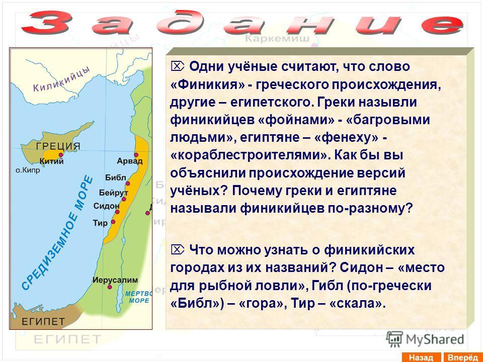 ВперёдНазад Одни учёные считают, что слово «Финикия» - греческого происхождения, другие – египетского. Греки назывли финикийцев «фойнами» - «багровыми людьми», египтяне – «фенеху» - «кораблестроителями». Как бы вы объяснили происхождение версий учёны