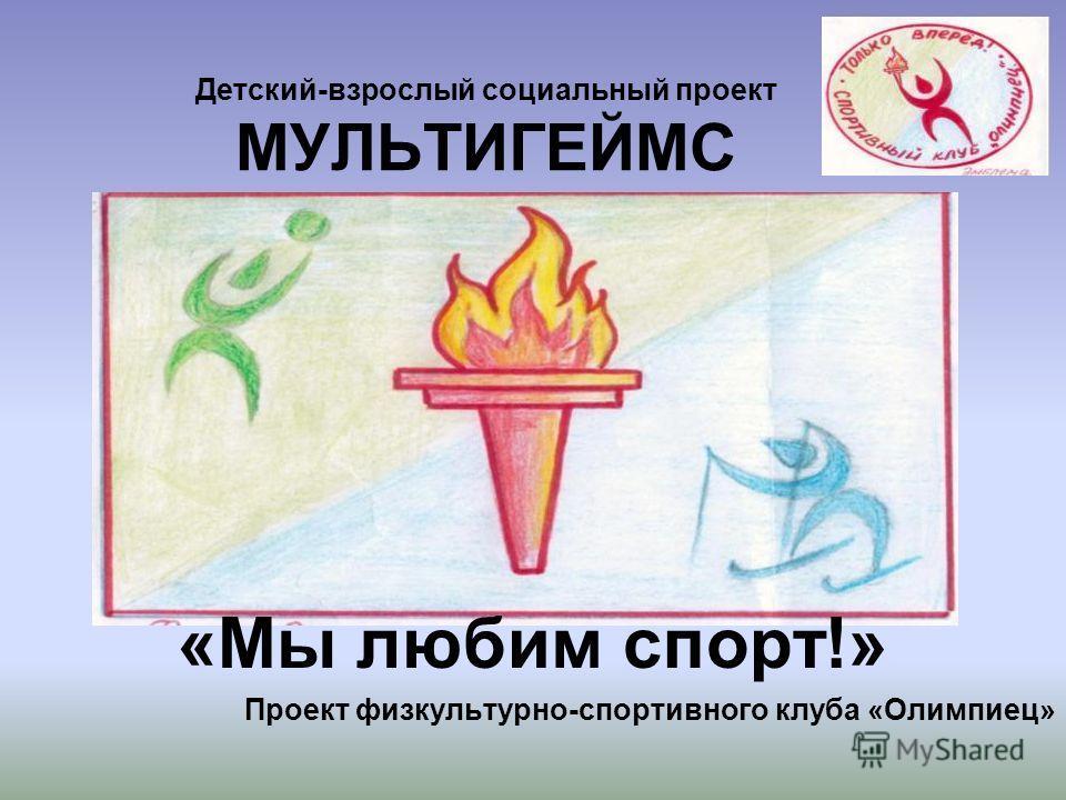 Детский-взрослый социальный проект МУЛЬТИГЕЙМС «Мы любим спорт!» Проект физкультурно-спортивного клуба «Олимпиец»