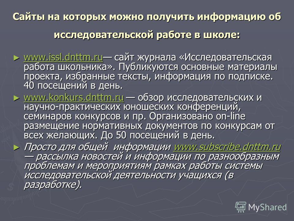 Сайты на которых можно получить информацию об исследовательской работе в школе: www.issl.dnttm.ru сайт журнала «Исследовательская работа школьника». Публикуются основные материалы проекта, избранные тексты, информация по подписке. 40 посещений в день