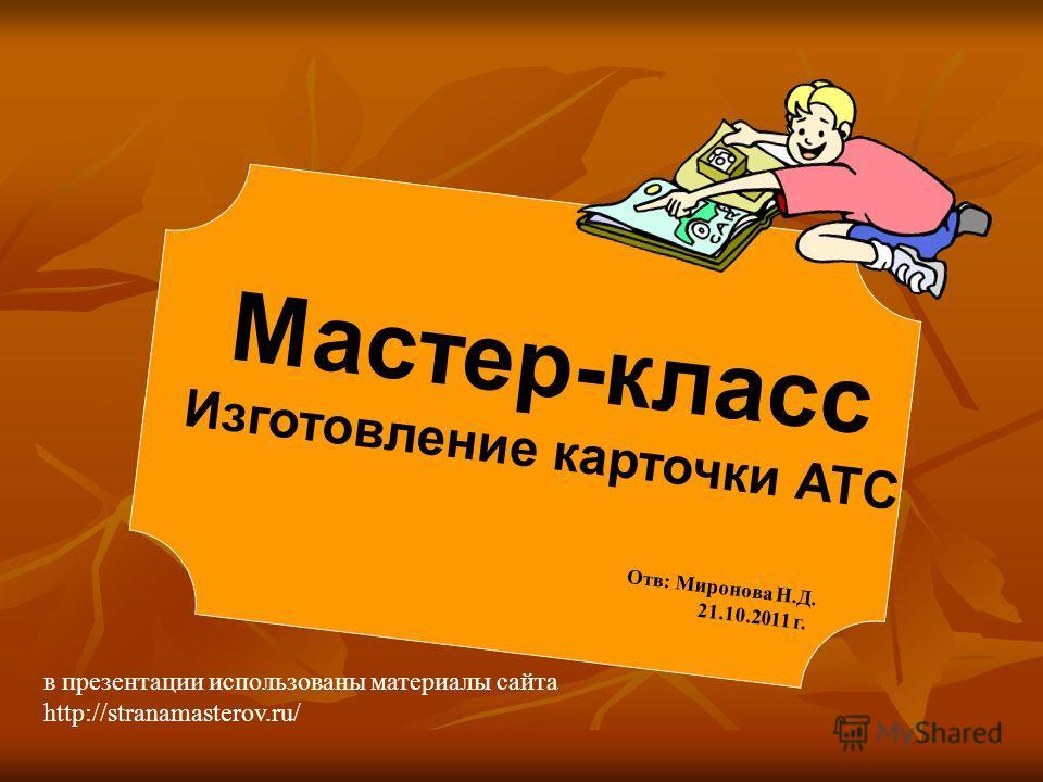 Мастер-класс Изготовление карточки АТС Отв: Миронова Н.Д. 21.10.2011 г. в презентации использованы материалы сайта http://stranamasterov.ru/