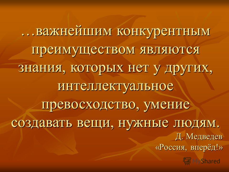 …важнейшим конкурентным преимуществом являются знания, которых нет у других, интеллектуальное превосходство, умение создавать вещи, нужные людям. Д. Медведев «Россия, вперёд!»