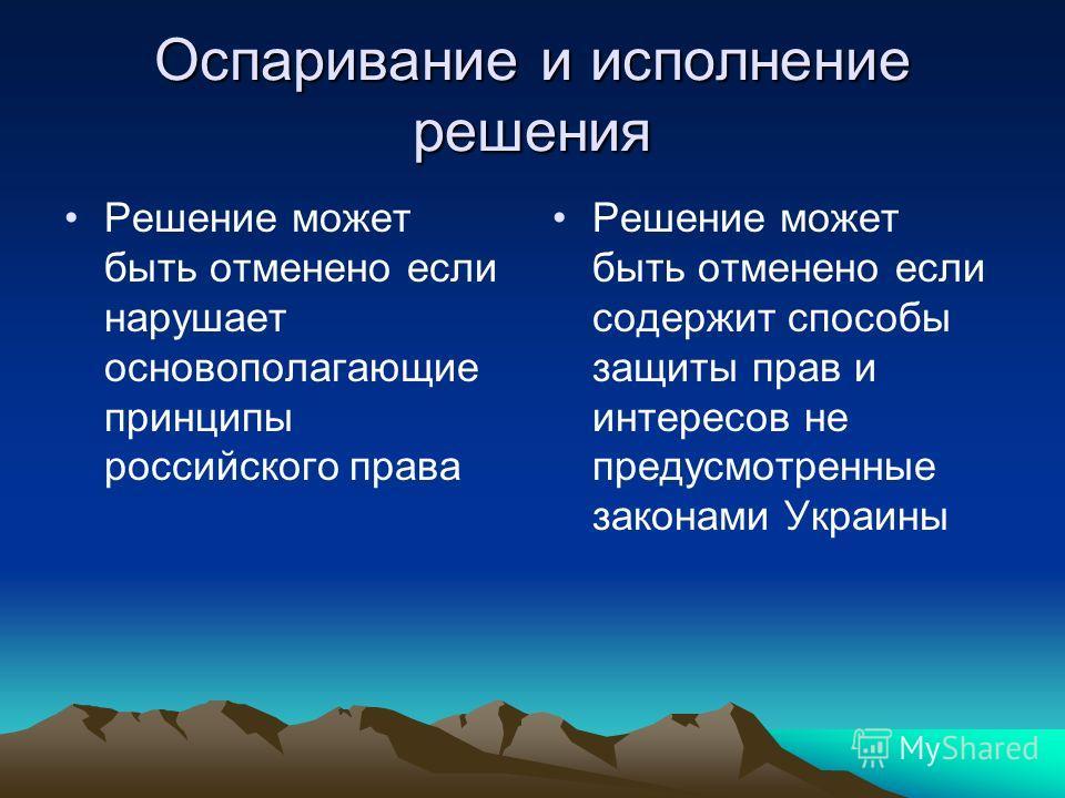 Оспаривание и исполнение решения Решение может быть отменено если нарушает основополагающие принципы российского права Решение может быть отменено если содержит способы защиты прав и интересов не предусмотренные законами Украины