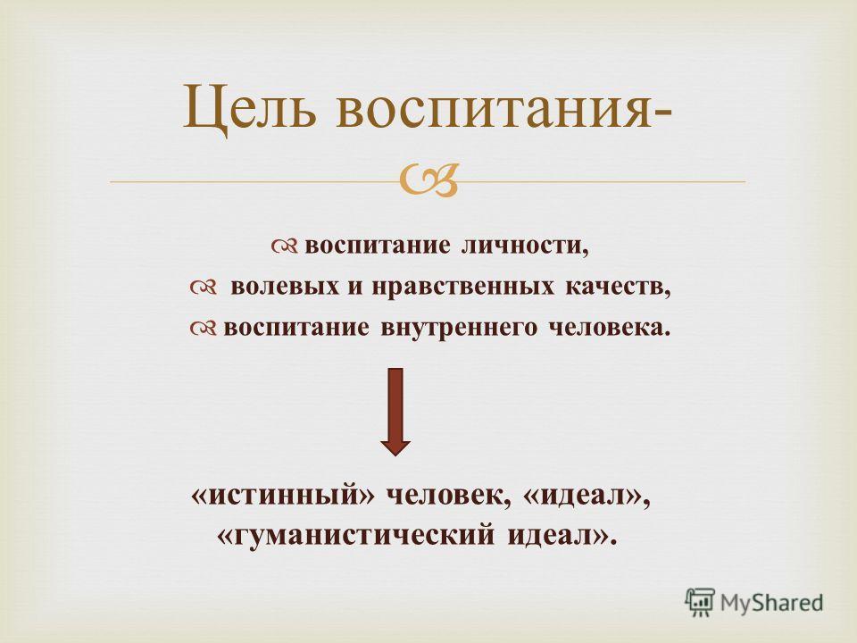 воспитание личности, волевых и нравственных качеств, воспитание внутреннего человека. Цель воспитания - « истинный » человек, « идеал », « гуманистический идеал ».