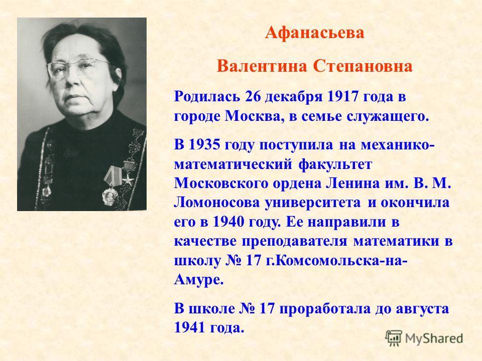 Афанасьева Валентина Степановна Родилась 26 декабря 1917 года в городе Москва, в семье служащего. В 1935 году поступила на механико- математический факультет Московского ордена Ленина им. В. М. Ломоносова университета и окончила его в 1940 году. Ее н