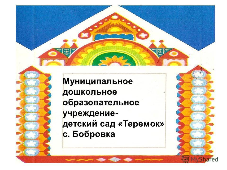 Муниципальное дошкольное образовательное учреждение- детский сад «Теремок» с. Бобровка