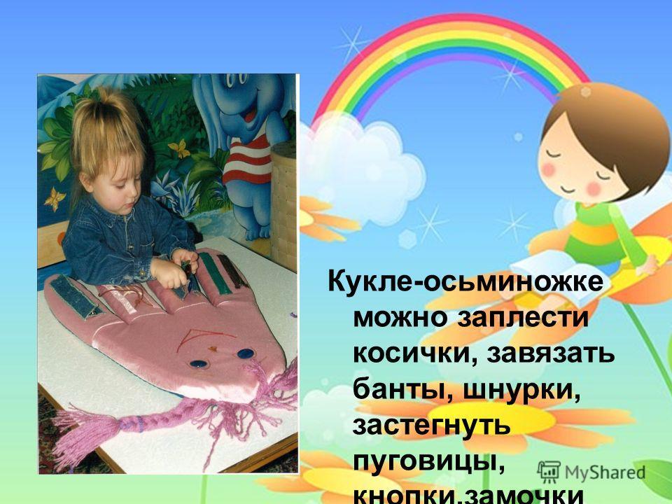 Кукле-осьминожке можно заплести косички, завязать банты, шнурки, застегнуть пуговицы, кнопки,замочки