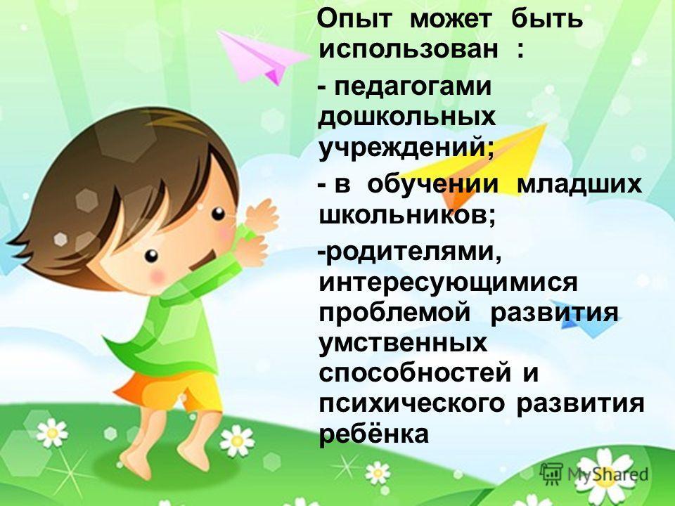Опыт может быть использован : - педагогами дошкольных учреждений; - в обучении младших школьников; -родителями, интересующимися проблемой развития умственных способностей и психического развития ребёнка