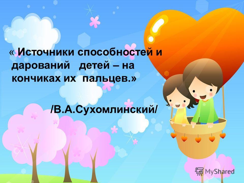 « Источники способностей и дарований детей – на кончиках их пальцев.» /В.А.Сухомлинский/