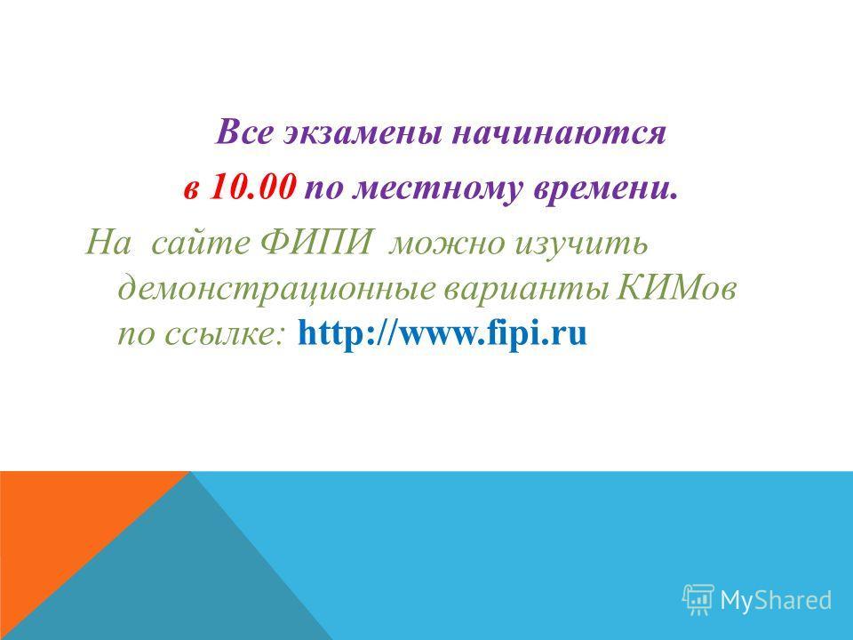 Все экзамены начинаются в 10.00 по местному времени. На сайте ФИПИ можно изучить демонстрационные варианты КИМов по ссылке: http://www.fipi.ru