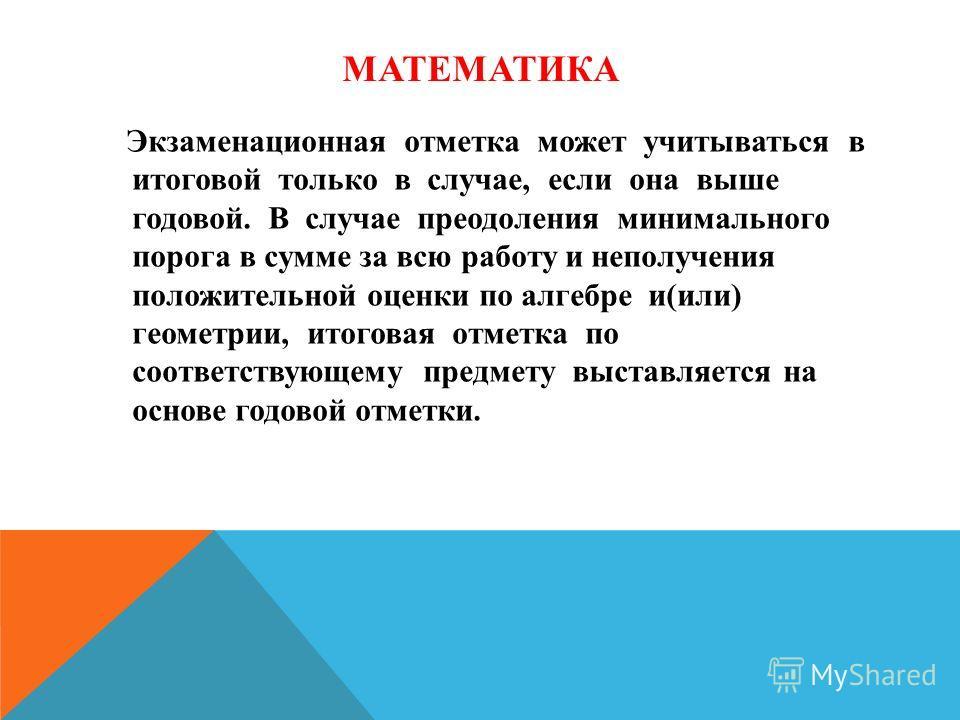 МАТЕМАТИКА Экзаменационная отметка может учитываться в итоговой только в случае, если она выше годовой. В случае преодоления минимального порога в сумме за всю работу и неполучения положительной оценки по алгебре и(или) геометрии, итоговая отметка по