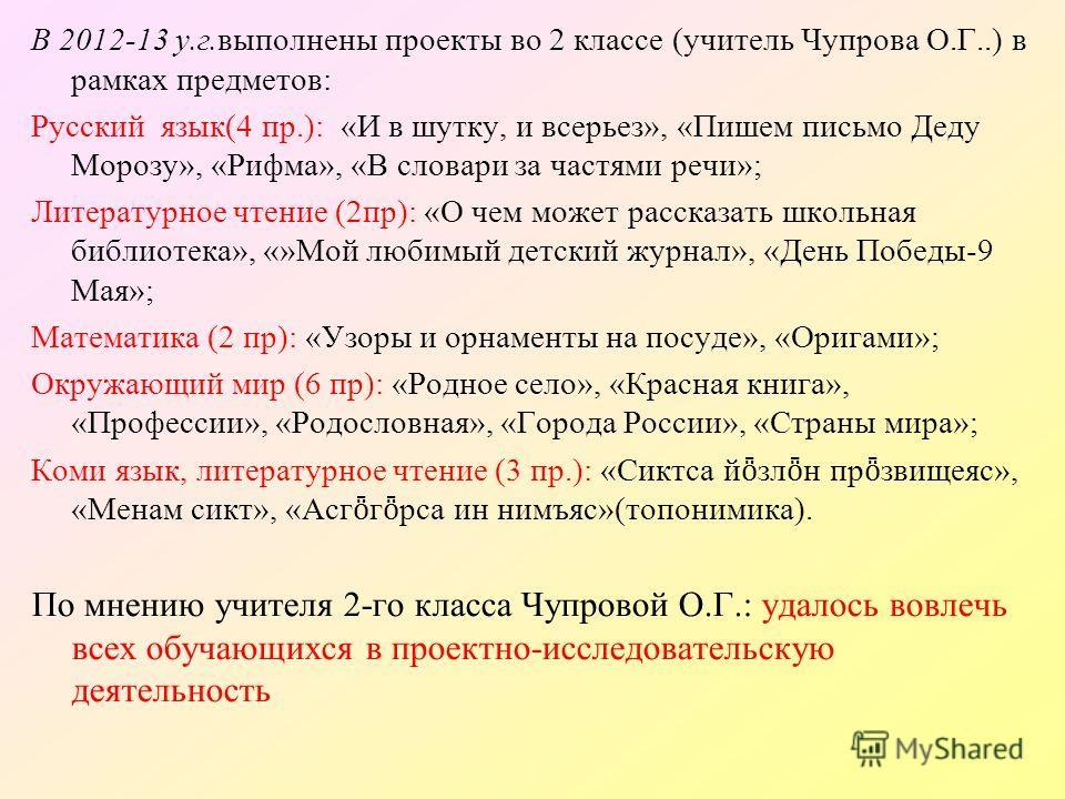В 2012-13 у.г.выполнены проекты во 2 классе (учитель Чупрова О.Г..) в рамках предметов: Русский язык(4 пр.): «И в шутку, и всерьез», «Пишем письмо Деду Морозу», «Рифма», «В словари за частями речи»; Литературное чтение (2пр): «О чем может рассказать