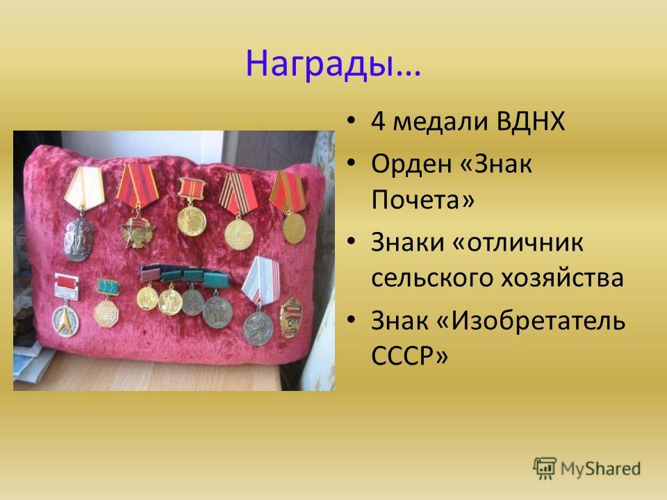 Награды… 4 медали ВДНХ Орден «Знак Почета» Знаки «отличник сельского хозяйства Знак «Изобретатель СССР»