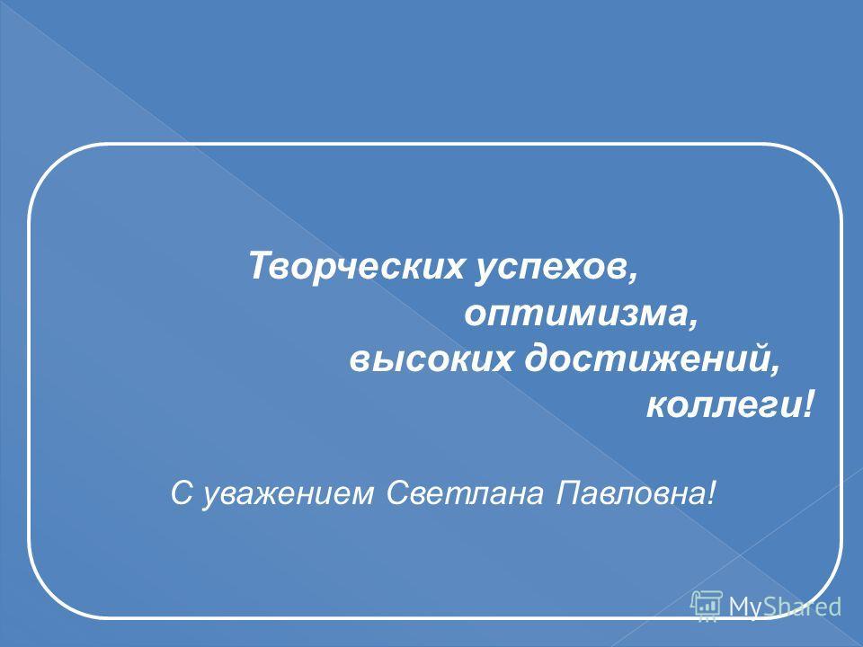 Творческих успехов, оптимизма, высоких достижений, коллеги! С уважением Светлана Павловна!