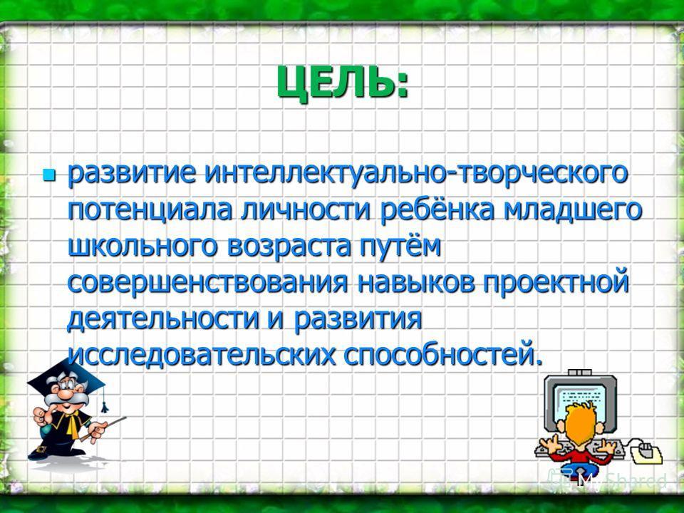 ЦЕЛЬ: развитие интеллектуально-творческого потенциала личности ребёнка младшего школьного возраста путём совершенствования навыков проектной деятельности и развития исследовательских способностей. развитие интеллектуально-творческого потенциала лично