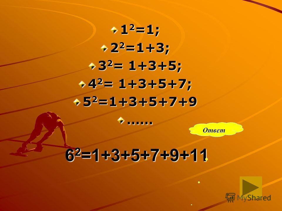 6 2 =1+3+5+7+9+11 1 2 =1; 2 2 =1+3; 3 2 = 1+3+5; 4 2 = 1+3+5+7; 5 2 =1+3+5+7+9 …… Ответ