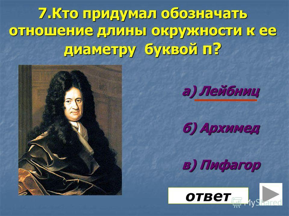 7.Кто придумал обозначать отношение длины окружности к ее диаметру буквой π? а) Лейбниц б) Архимед в) Пифагор ответ