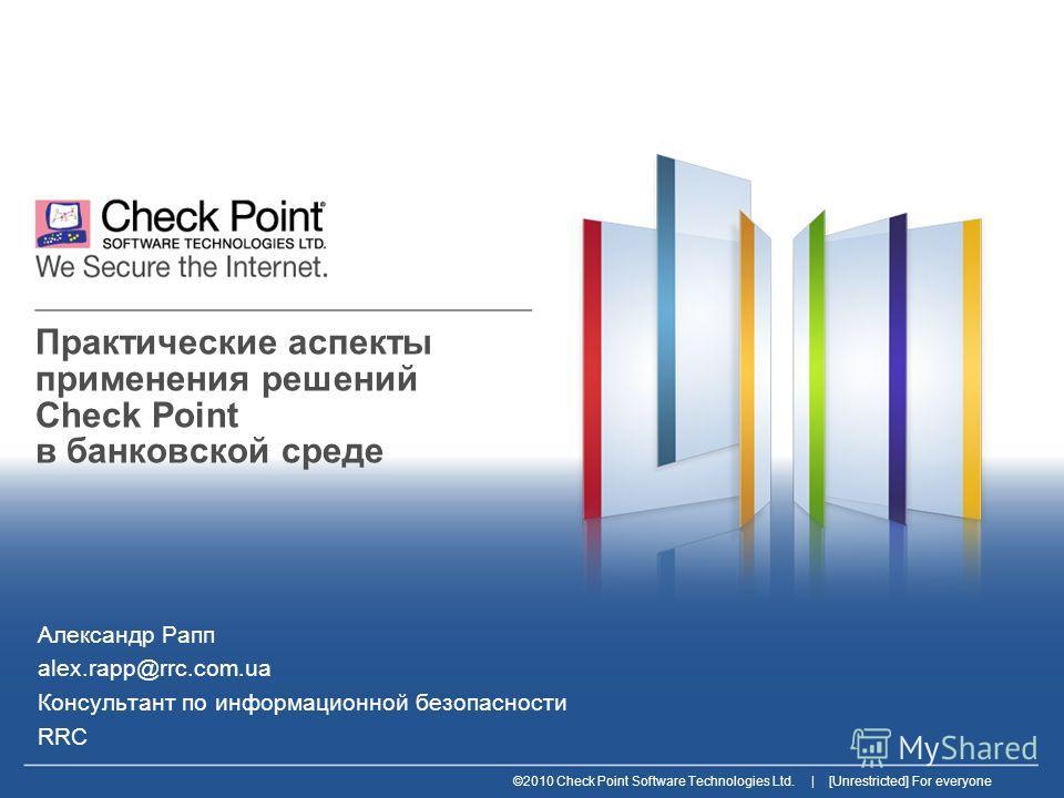 ©2010 Check Point Software Technologies Ltd. | [Unrestricted] For everyone Практические аспекты применения решений Check Point в банковской среде Александр Рапп alex.rapp@rrc.com.ua Консультант по информационной безопасности RRC