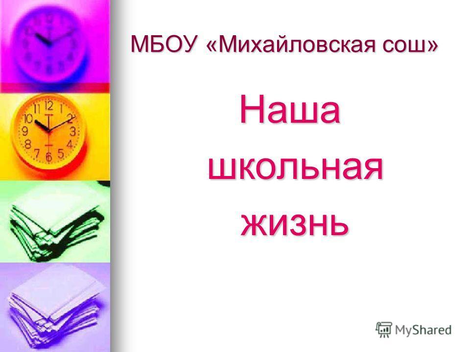 МБОУ «Михайловская сош» Наша школьная школьная жизнь жизнь