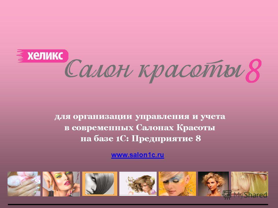 для организации управления и учета в современных Салонах Красоты на базе 1С: Предприятие 8 www.salon1c.ru