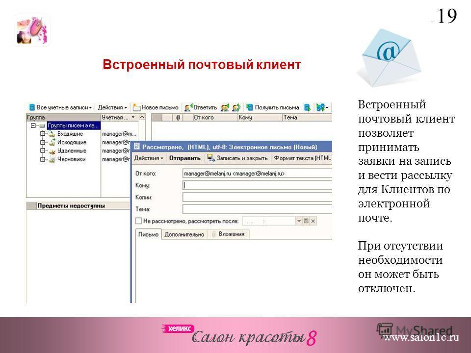 Встроенный почтовый клиент позволяет принимать заявки на запись и вести рассылку для Клиентов по электронной почте. При отсутствии необходимости он может быть отключен. Встроенный почтовый клиент www.salon1c.ru 19