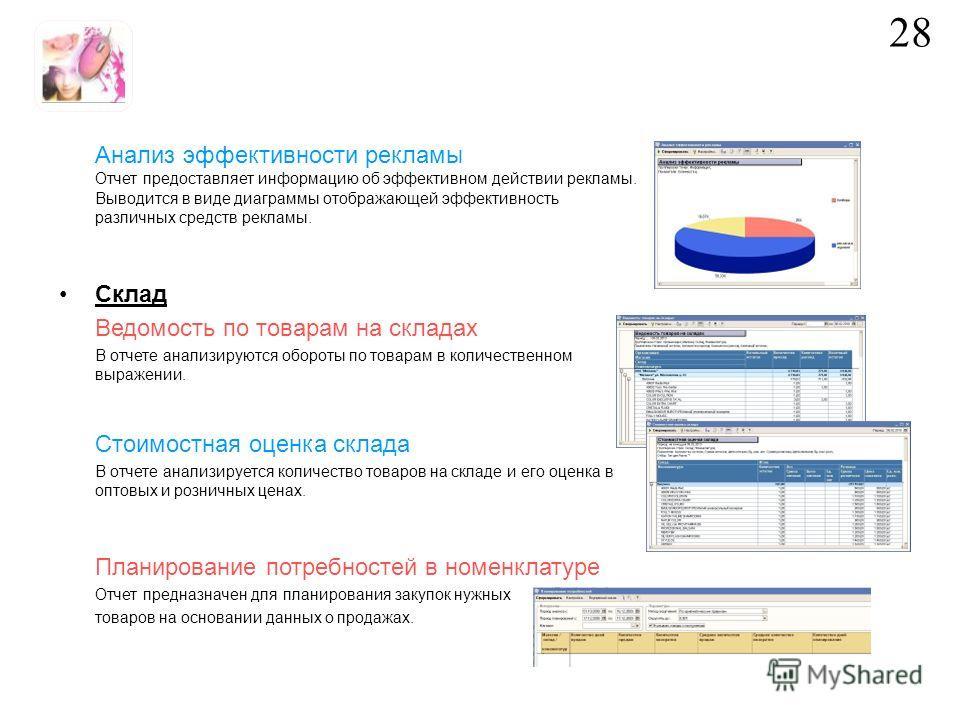 Анализ эффективности рекламы Отчет предоставляет информацию об эффективном действии рекламы. Выводится в виде диаграммы отображающей эффективность различных средств рекламы. Склад Ведомость по товарам на складах В отчете анализируются обороты по това