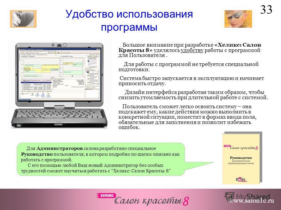 33 www.salon1c.ru Удобство использования программы Большое внимание при разработке «Хеликс: Салон Красоты 8» уделялось удобству работы с программой для Пользователя. Для работы с программой не требуется специальной подготовки. Система быстро запускае