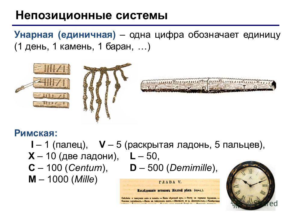 Непозиционные системы Унарная (единичная) – одна цифра обозначает единицу (1 день, 1 камень, 1 баран, …) Римская: I – 1 (палец), V – 5 (раскрытая ладонь, 5 пальцев), X – 10 (две ладони), L – 50, C – 100 (Centum), D – 500 (Demimille), M – 1000 (Mille)