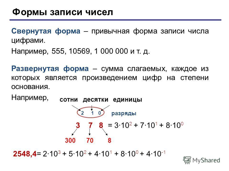 Формы записи чисел Свернутая форма – привычная форма записи числа цифрами. Например, 555, 10569, 1 000 000 и т. д. Развернутая форма – сумма слагаемых, каждое из которых является произведением цифр на степени основания. Например, 3 7 8 сотни десятки