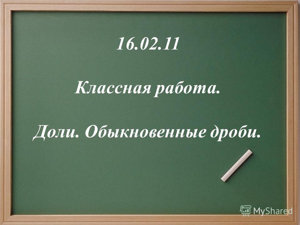16.02.11 Классная работа. Доли. Обыкновенные дроби.
