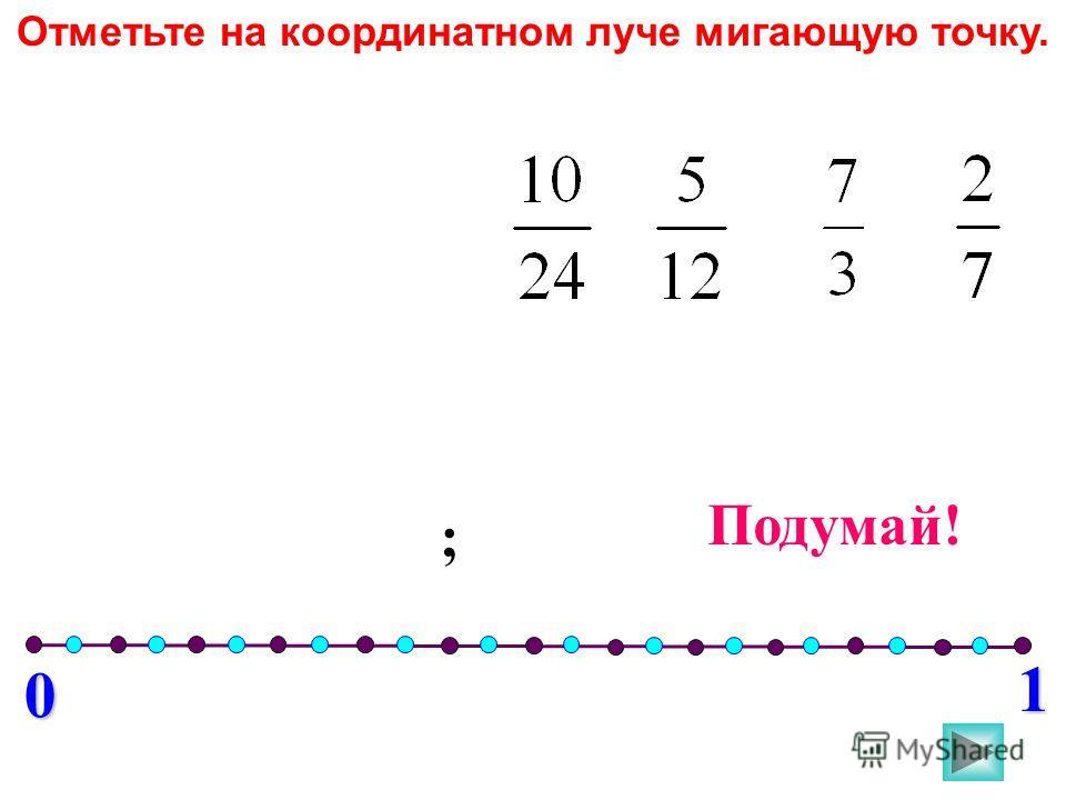 0 1 ; Подумай! Отметьте на координатном луче мигающую точку.